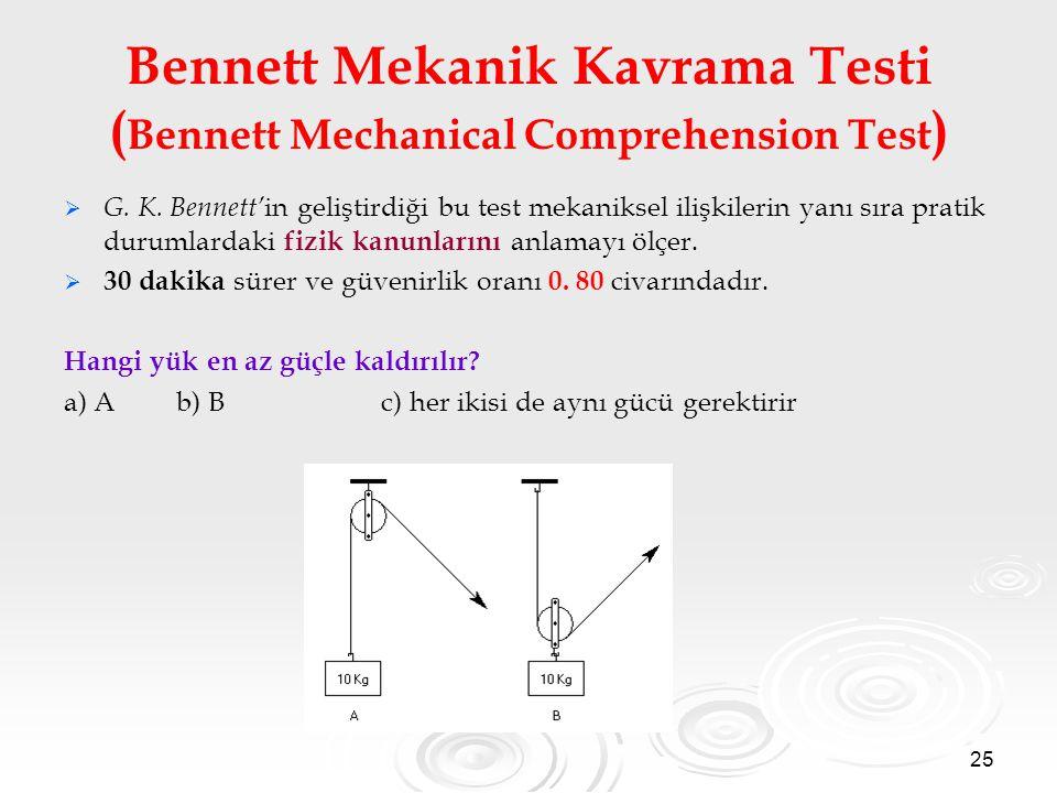 25 Bennett Mekanik Kavrama Testi ( Bennett Mechanical Comprehension Test )   G. K. Bennett' in geliştirdiği bu test mekaniksel ilişkilerin yanı sıra