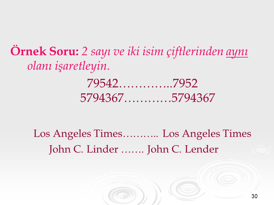 30 Örnek Soru: 2 sayı ve iki isim çiftlerinden aynı olanı işaretleyin. 79542…………..7952 5794367…………5794367 Los Angeles Times……….. Los Angeles Times Joh