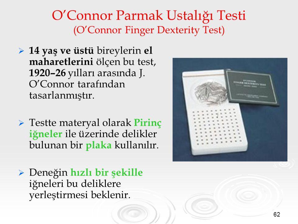 62 O'Connor Parmak Ustalığı Testi (O'Connor Finger Dexterity Test)   14 yaş ve üstü bireylerin el maharetlerini ölçen bu test, 1920–26 yılları arasında J.