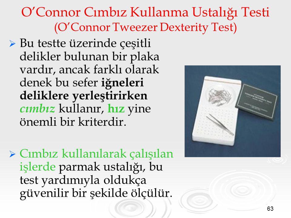 63 O'Connor Cımbız Kullanma Ustalığı Testi (O'Connor Tweezer Dexterity Test)   Bu testte üzerinde çeşitli delikler bulunan bir plaka vardır, ancak farklı olarak denek bu sefer iğneleri deliklere yerleştirirken cımbız kullanır, hız yine önemli bir kriterdir.