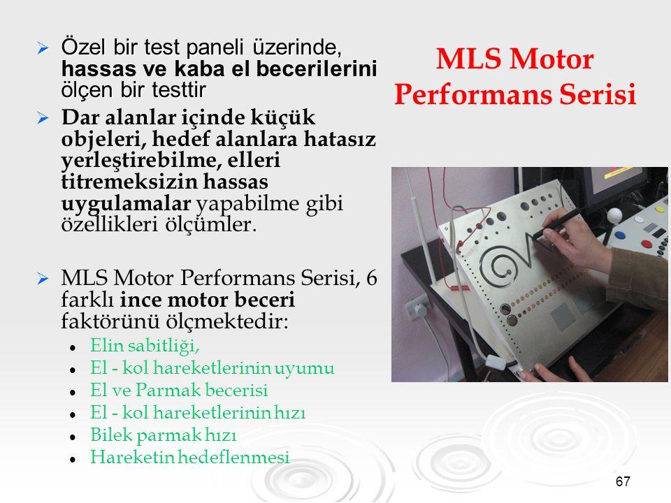 67 MLS Motor Performans Serisi  Özel bir test paneli üzerinde, ölçen bir testtir  Özel bir test paneli üzerinde, hassas ve kaba el becerilerini ölçen bir testtir   Dar alanlar içinde küçük objeleri, hedef alanlara hatasız yerleştirebilme, elleri titremeksizin hassas uygulamalar yapabilme gibi özellikleri ölçümler.