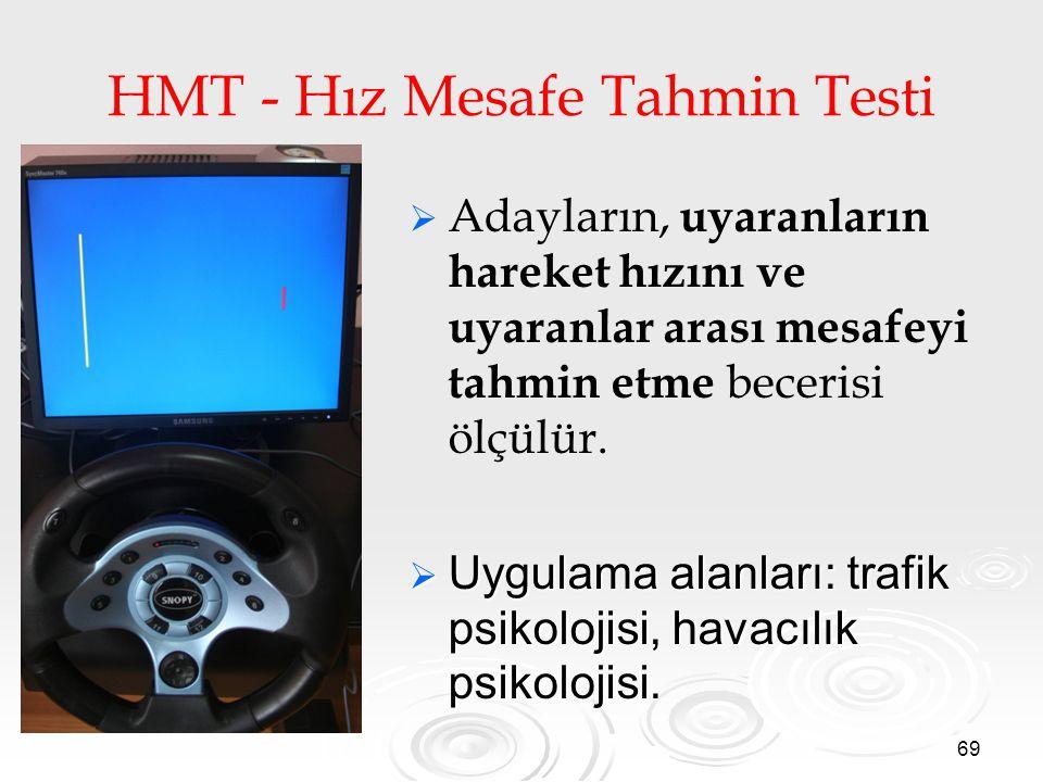 69 HMT - Hız Mesafe Tahmin Testi   Adayların, uyaranların hareket hızını ve uyaranlar arası mesafeyi tahmin etme becerisi ölçülür.  Uygulama alanla
