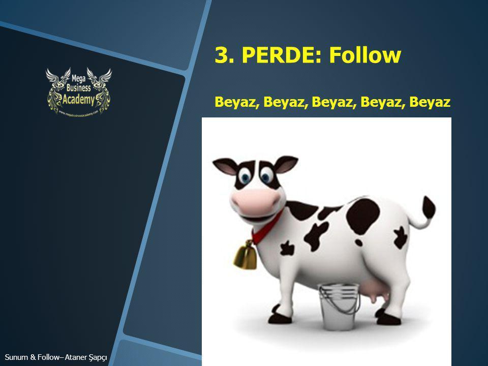 3. PERDE: Follow Beyaz, Beyaz, Beyaz, Beyaz, Beyaz Sunum & Follow– Ataner Şapçı