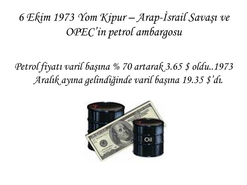 6 Ekim 1973 Yom Kipur – Arap-İsrail Savaşı ve OPEC'in petrol ambargosu Petrol fiyatı varil başına % 70 artarak 3.65 $ oldu..1973 Aralık ayına gelindiğ