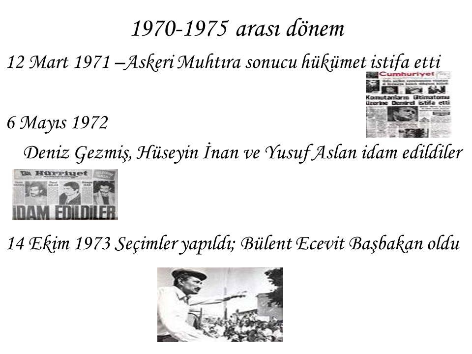 1970-1975 arası dönem 12 Mart 1971 –Askeri Muhtıra sonucu hükümet istifa etti 6 Mayıs 1972 Deniz Gezmiş, Hüseyin İnan ve Yusuf Aslan idam edildiler 14