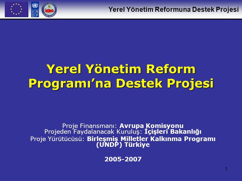 Yerel Yönetim Reformuna Destek Projesi 1 Yerel Yönetim Reform Programı'na Destek Projesi Proje Finansmanı: Avrupa Komisyonu Projeden Faydalanacak Kuruluş: İçişleri Bakanlığı Proje Yürütücüsü: Birleşmiş Milletler Kalkınma Programı (UNDP) Türkiye 2005-2007