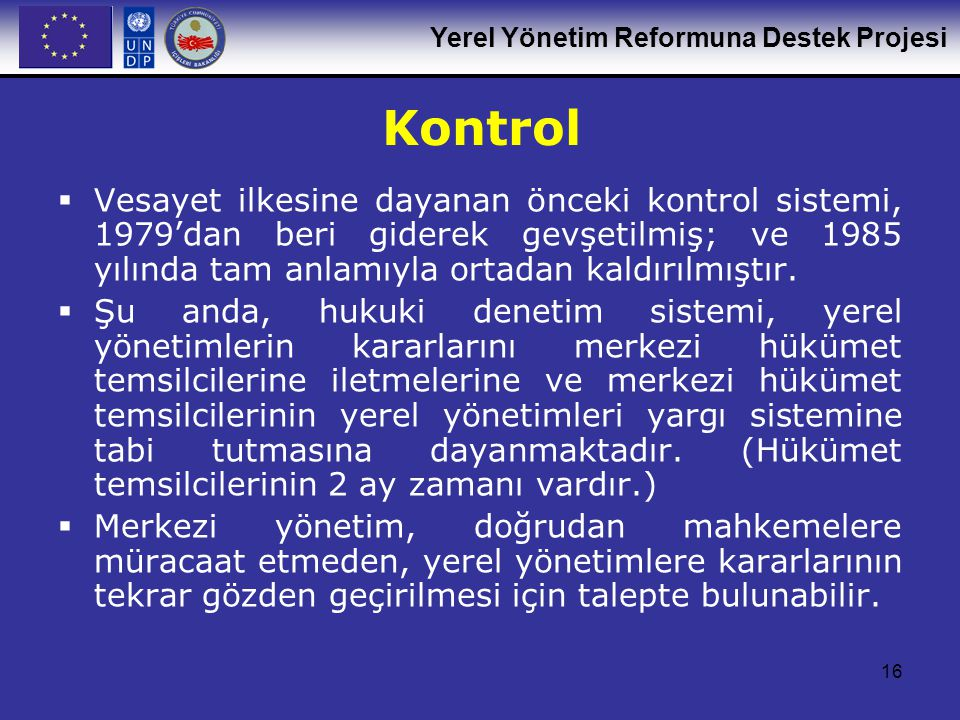 Yerel Yönetim Reformuna Destek Projesi 16 Kontrol  Vesayet ilkesine dayanan önceki kontrol sistemi, 1979'dan beri giderek gevşetilmiş; ve 1985 yılında tam anlamıyla ortadan kaldırılmıştır.