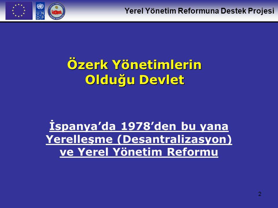Yerel Yönetim Reformuna Destek Projesi 2 Özerk Yönetimlerin Olduğu Devlet İspanya'da 1978'den bu yana Yerelleşme (Desantralizasyon) ve Yerel Yönetim R