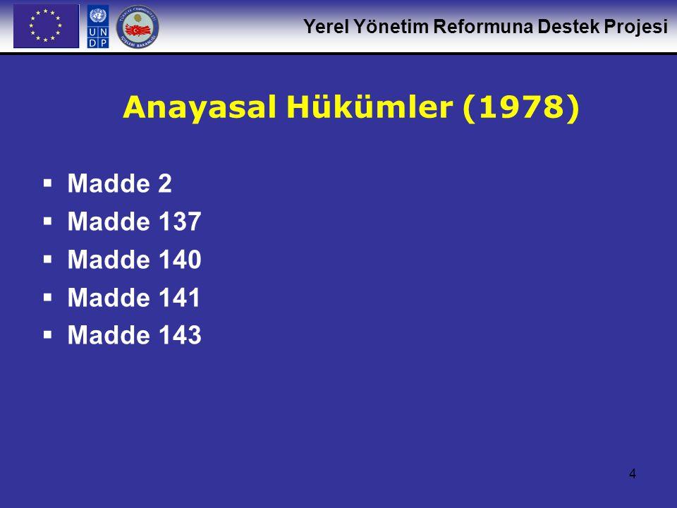Yerel Yönetim Reformuna Destek Projesi 4 Anayasal Hükümler (1978)  Madde 2  Madde 137  Madde 140  Madde 141  Madde 143
