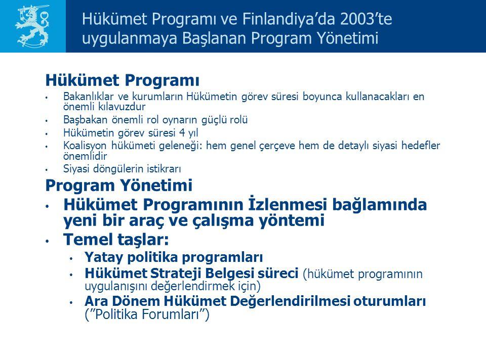 Hükümet Programı ve Finlandiya'da 2003'te uygulanmaya Başlanan Program Yönetimi Hükümet Programı Bakanlıklar ve kurumların Hükümetin görev süresi boyunca kullanacakları en önemli kılavuzdur Başbakan önemli rol oynarın güçlü rolü Hükümetin görev süresi 4 yıl Koalisyon hükümeti geleneği: hem genel çerçeve hem de detaylı siyasi hedefler önemlidir Siyasi döngülerin istikrarı Program Yönetimi Hükümet Programının İzlenmesi bağlamında yeni bir araç ve çalışma yöntemi Temel taşlar: Yatay politika programları Hükümet Strateji Belgesi süreci (hükümet programının uygulanışını değerlendirmek için) Ara Dönem Hükümet Değerlendirilmesi oturumları ( Politika Forumları )