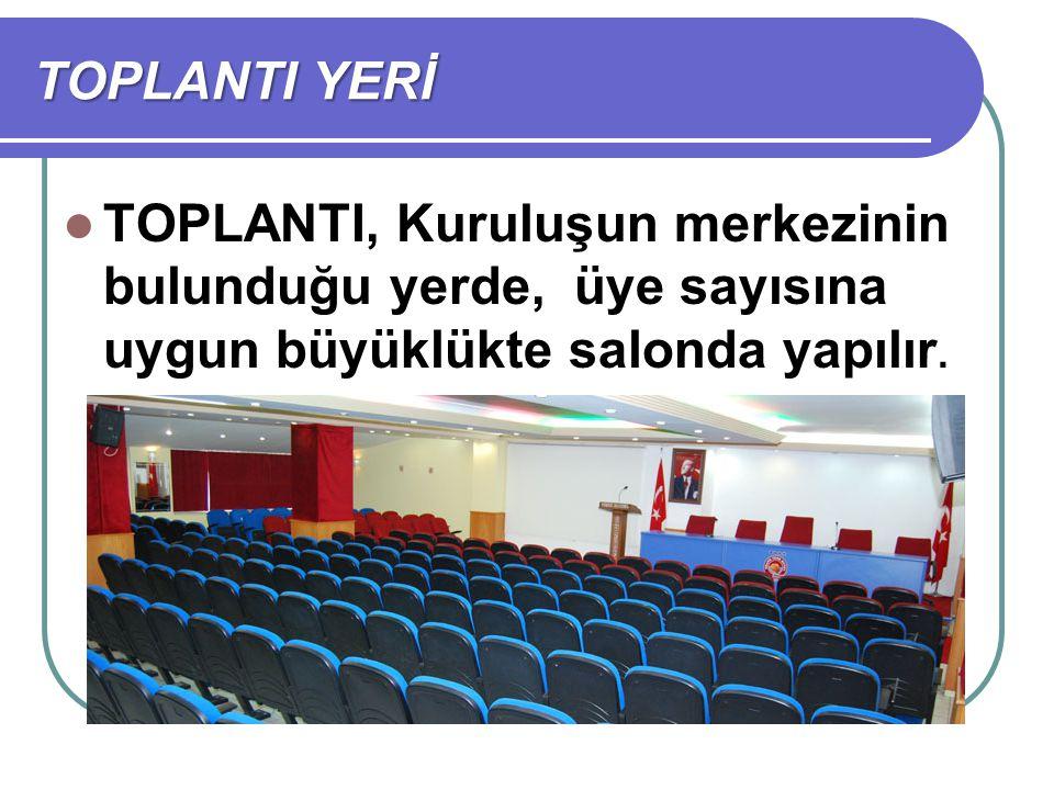 TOPLANTI, Kuruluşun merkezinin bulunduğu yerde, üye sayısına uygun büyüklükte salonda yapılır. TOPLANTI YERİ