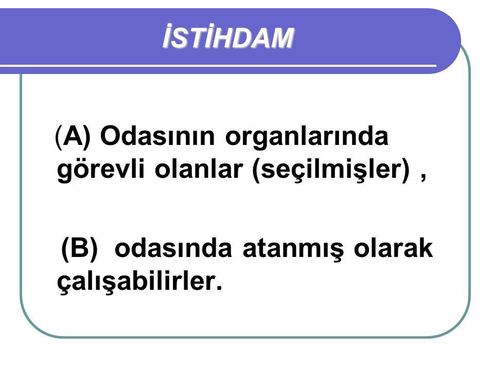 İSTİHDAM (A) Odasının organlarında görevli olanlar (seçilmişler), (B) odasında atanmış olarak çalışabilirler.