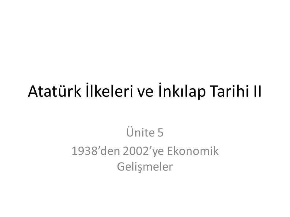 Atatürk İlkeleri ve İnkılap Tarihi II Ünite 5 1938'den 2002'ye Ekonomik Gelişmeler