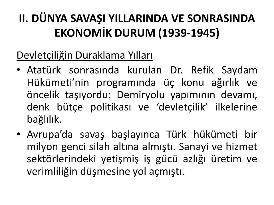 II. DÜNYA SAVAŞI YILLARINDA VE SONRASINDA EKONOMİK DURUM (1939-1945) Devletçiliğin Duraklama Yılları Atatürk sonrasında kurulan Dr. Refik Saydam Hüküm