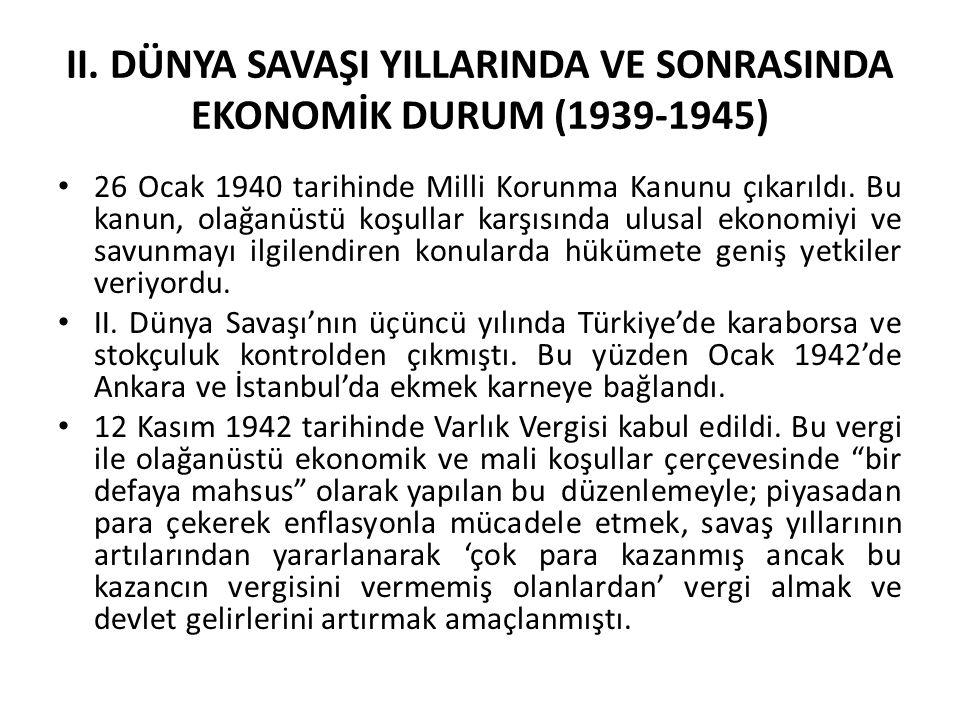 II. DÜNYA SAVAŞI YILLARINDA VE SONRASINDA EKONOMİK DURUM (1939-1945) 26 Ocak 1940 tarihinde Milli Korunma Kanunu çıkarıldı. Bu kanun, olağanüstü koşul