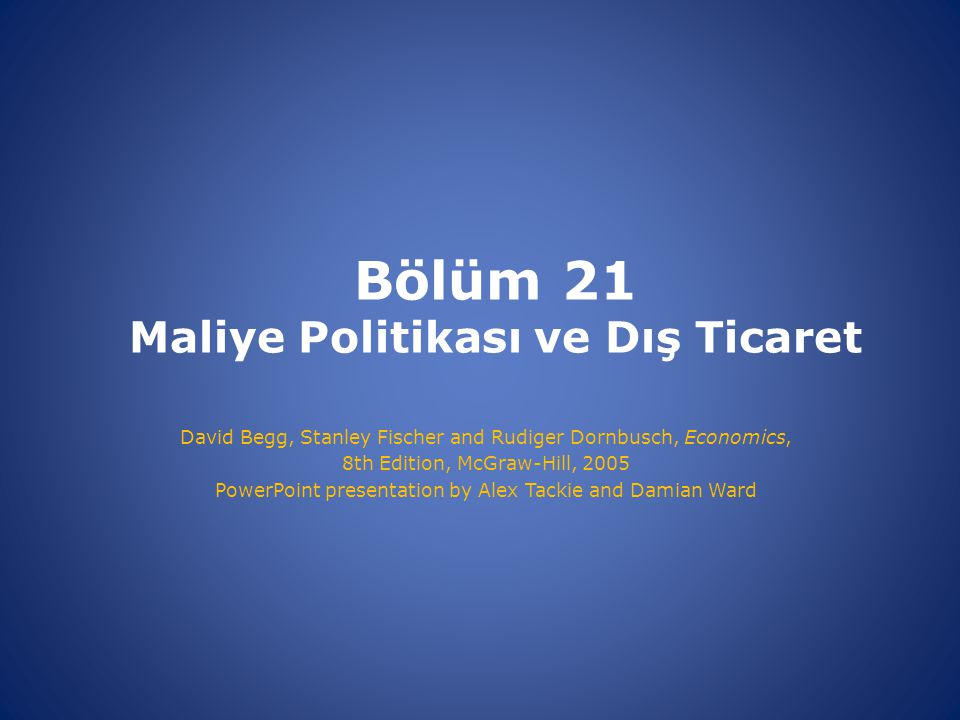 Bölüm 21 Maliye Politikası ve Dış Ticaret David Begg, Stanley Fischer and Rudiger Dornbusch, Economics, 8th Edition, McGraw-Hill, 2005 PowerPoint pres