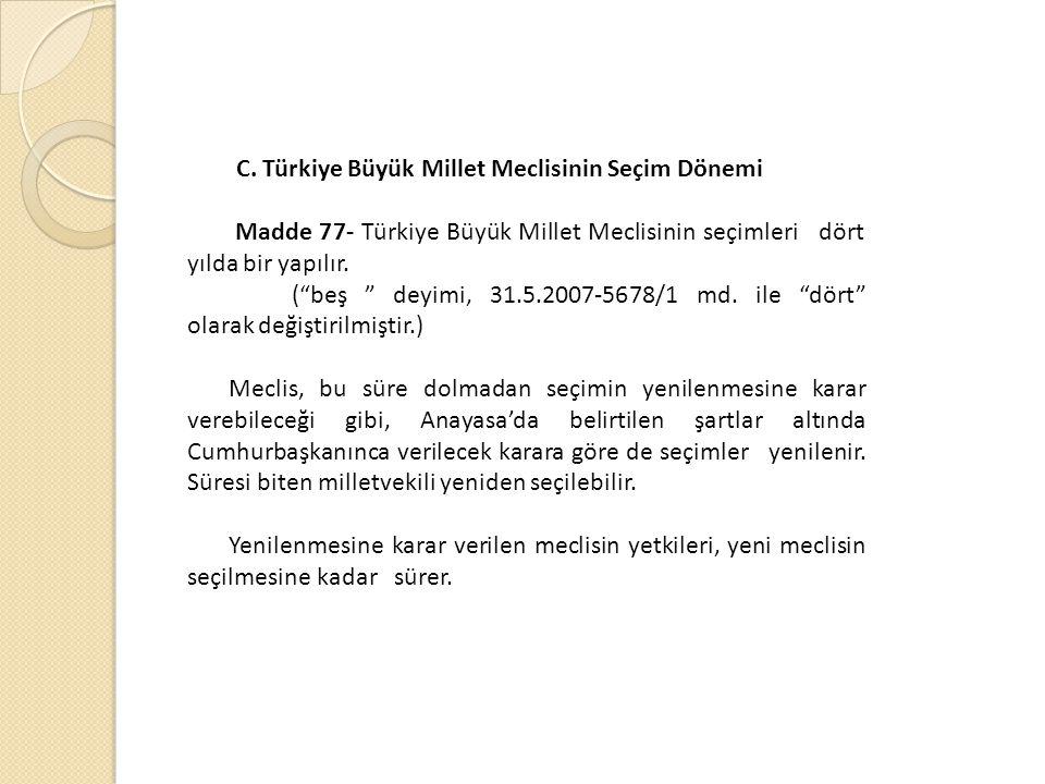 """C. Türkiye Büyük Millet Meclisinin Seçim Dönemi Madde 77- Türkiye Büyük Millet Meclisinin seçimleri dört yılda bir yapılır. (""""beş """" deyimi, 31.5.2007-"""