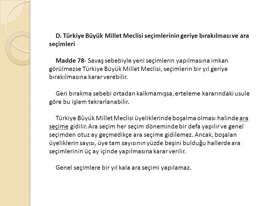 D. Türkiye Büyük Millet Meclisi seçimlerinin geriye bırakılması ve ara seçimleri Madde 78- Savaş sebebiyle yeni seçimlerin yapılmasına imkan görülmezs