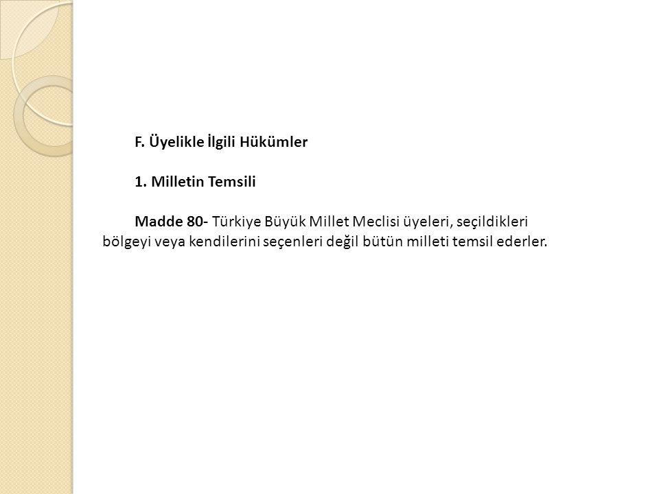 F. Üyelikle İlgili Hükümler 1. Milletin Temsili Madde 80- Türkiye Büyük Millet Meclisi üyeleri, seçildikleri bölgeyi veya kendilerini seçenleri değil