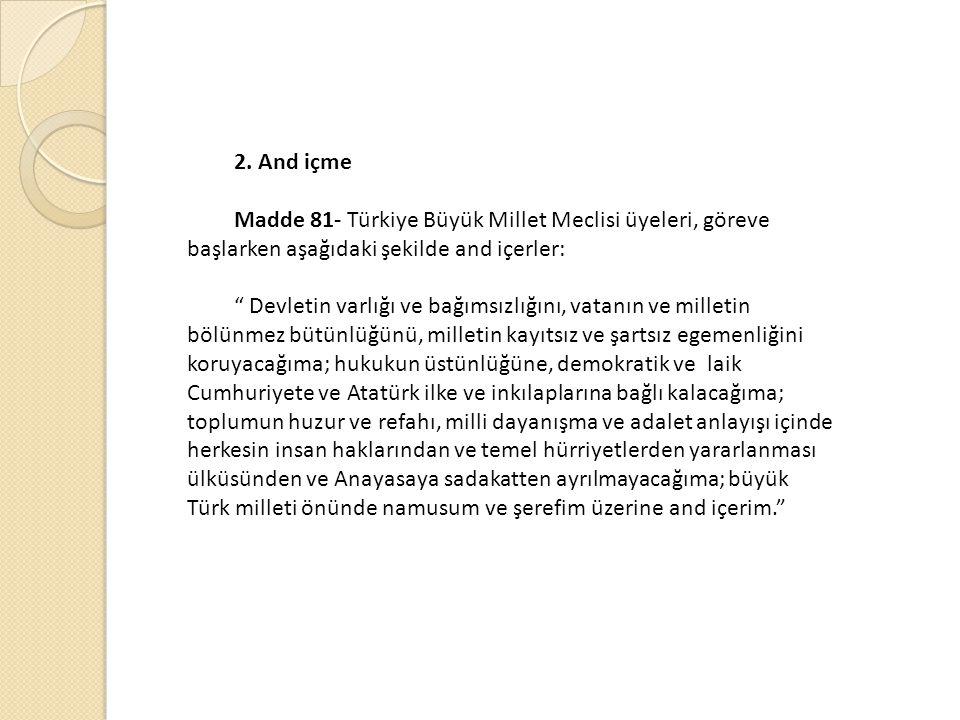 """2. And içme Madde 81- Türkiye Büyük Millet Meclisi üyeleri, göreve başlarken aşağıdaki şekilde and içerler: """" Devletin varlığı ve bağımsızlığını, vata"""