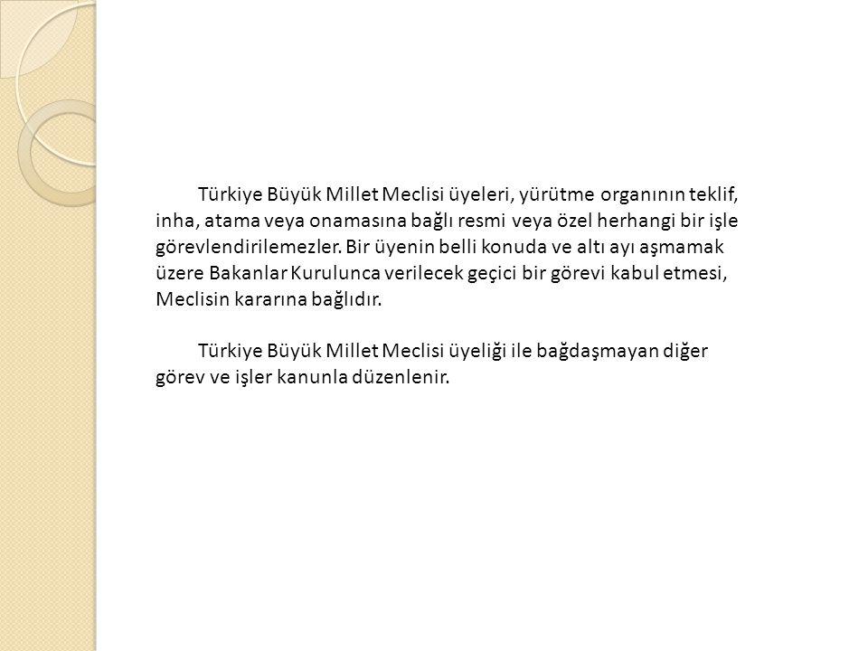 Türkiye Büyük Millet Meclisi üyeleri, yürütme organının teklif, inha, atama veya onamasına bağlı resmi veya özel herhangi bir işle görevlendirilemezler.