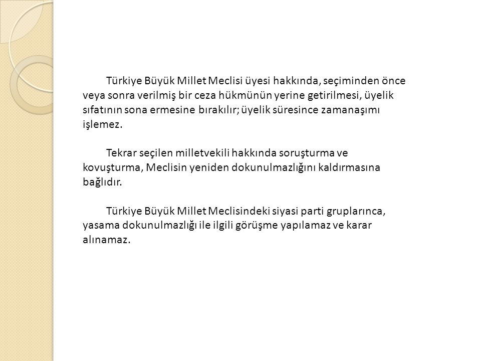 Türkiye Büyük Millet Meclisi üyesi hakkında, seçiminden önce veya sonra verilmiş bir ceza hükmünün yerine getirilmesi, üyelik sıfatının sona ermesine bırakılır; üyelik süresince zamanaşımı işlemez.