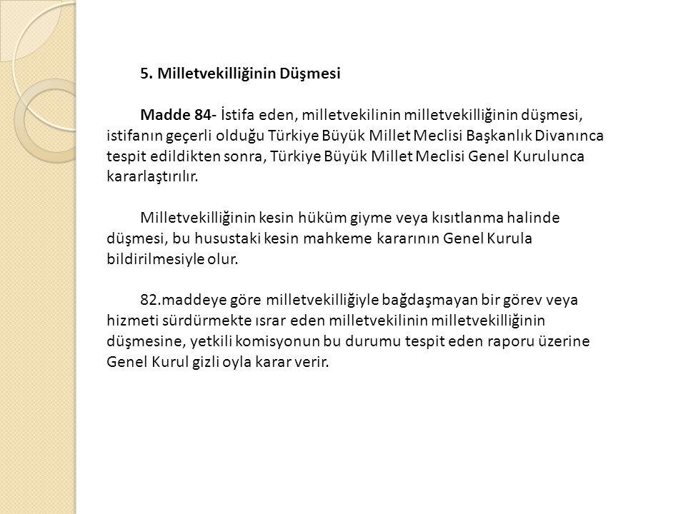 5. Milletvekilliğinin Düşmesi Madde 84- İstifa eden, milletvekilinin milletvekilliğinin düşmesi, istifanın geçerli olduğu Türkiye Büyük Millet Meclisi