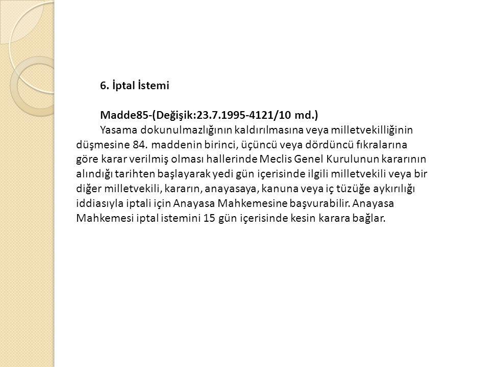 6. İptal İstemi Madde85-(Değişik:23.7.1995-4121/10 md.) Yasama dokunulmazlığının kaldırılmasına veya milletvekilliğinin düşmesine 84. maddenin birinci