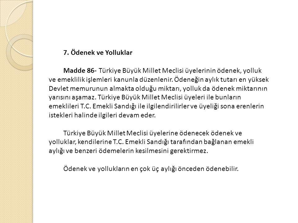 7. Ödenek ve Yolluklar Madde 86- Türkiye Büyük Millet Meclisi üyelerinin ödenek, yolluk ve emeklilik işlemleri kanunla düzenlenir. Ödeneğin aylık tuta