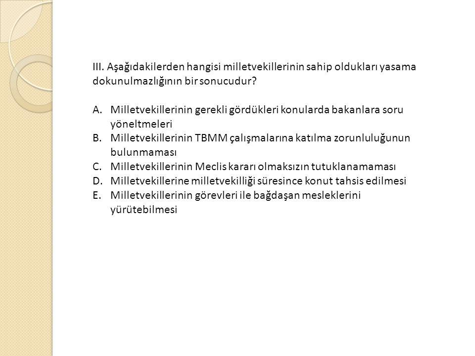 III. Aşağıdakilerden hangisi milletvekillerinin sahip oldukları yasama dokunulmazlığının bir sonucudur? A.Milletvekillerinin gerekli gördükleri konula