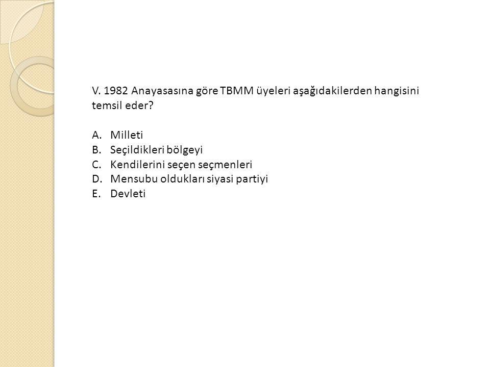 V. 1982 Anayasasına göre TBMM üyeleri aşağıdakilerden hangisini temsil eder? A.Milleti B.Seçildikleri bölgeyi C.Kendilerini seçen seçmenleri D.Mensubu