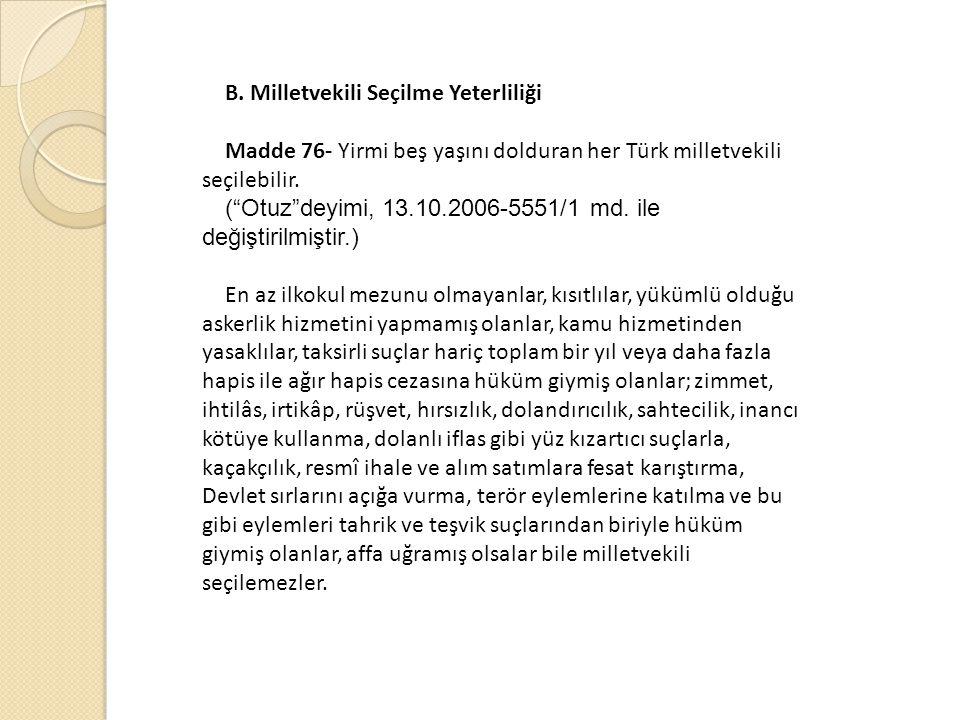 """B. Milletvekili Seçilme Yeterliliği Madde 76- Yirmi beş yaşını dolduran her Türk milletvekili seçilebilir. (""""Otuz""""deyimi, 13.10.2006-5551/1 md. ile de"""