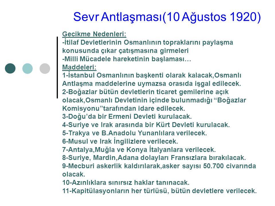 Sevr Antlaşması(10 Ağustos 1920) Gecikme Nedenleri: -İtilaf Devletlerinin Osmanlının topraklarını paylaşma konusunda çıkar çatışmasına girmeleri -Milli Mücadele hareketinin başlaması… Maddeleri: 1-İstanbul Osmanlının başkenti olarak kalacak,Osmanlı Antlaşma maddelerine uymazsa orasıda işgal edilecek.
