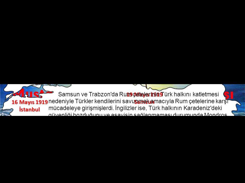 16 Mayıs 1919 İstanbul 19 Mayıs 1919 Samsun Samsun ve Trabzon da Rum çetelerinin Türk halkını katletmesi nedeniyle Türkler kendilerini savunmak amacıyla Rum çetelerine karşı mücadeleye girişmişlerdi.
