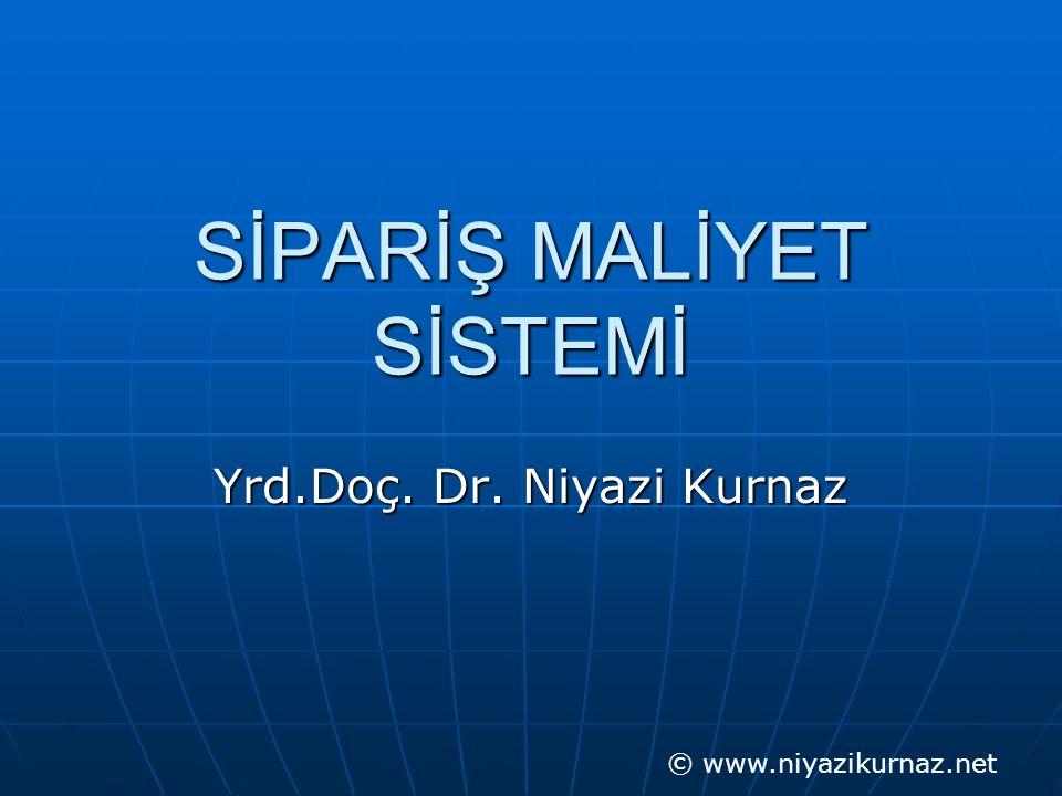 SİPARİŞ MALİYET SİSTEMİ Yrd.Doç. Dr. Niyazi Kurnaz © www.niyazikurnaz.net