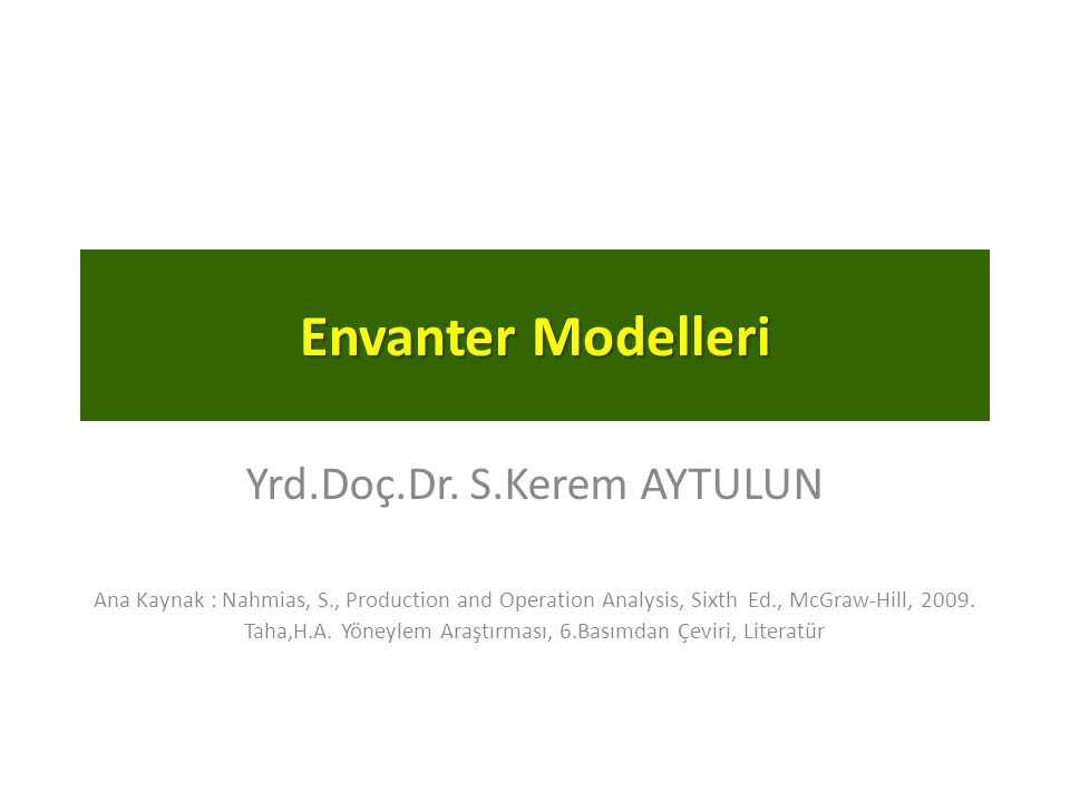 Envanter Modelleri Yrd.Doç.Dr. S.Kerem AYTULUN Ana Kaynak : Nahmias, S., Production and Operation Analysis, Sixth Ed., McGraw-Hill, 2009. Taha,H.A. Yö