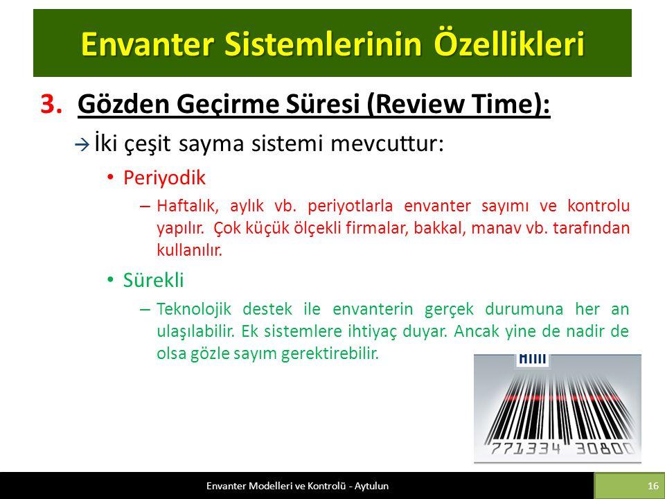 Envanter Sistemlerinin Özellikleri 3.Gözden Geçirme Süresi (Review Time):  İki çeşit sayma sistemi mevcuttur: Periyodik – Haftalık, aylık vb. periyot
