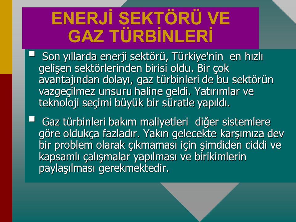 ENERJİ SEKTÖRÜ VE GAZ TÜRBİNLERİ  Son yıllarda enerji sektörü, Türkiye nin en hızlı gelişen sektörlerinden birisi oldu.
