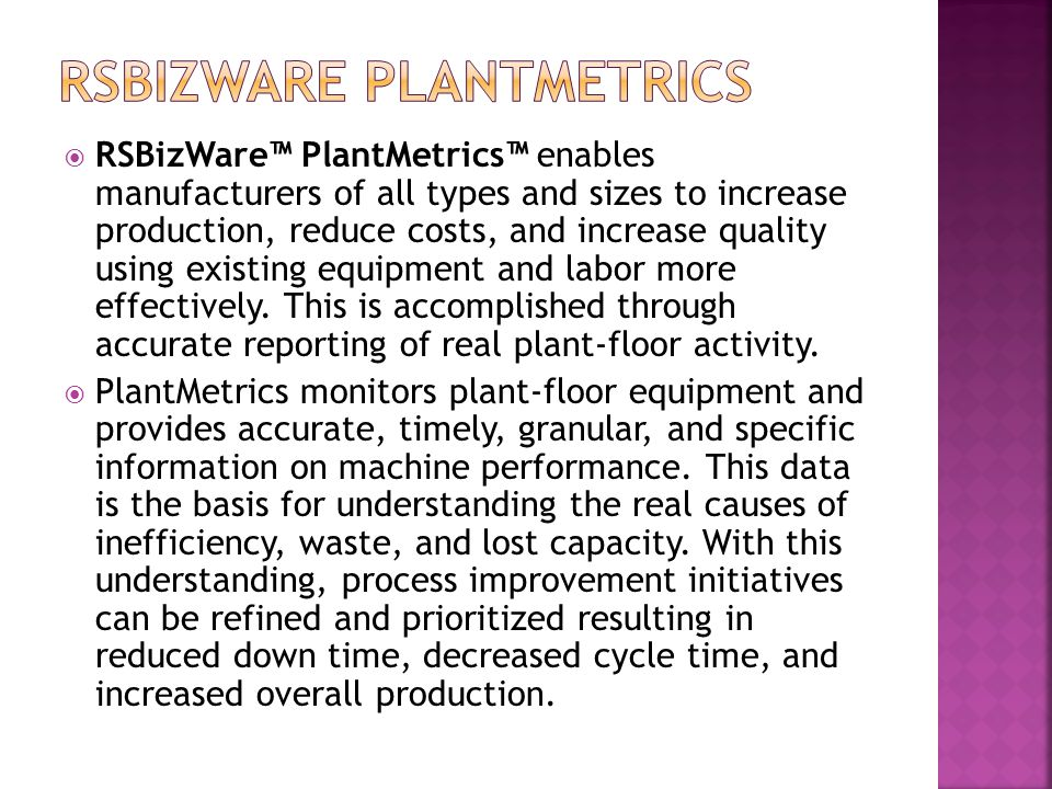  RSBizWare™ PlantMetrics™ enables manufacturers of all types and sizes to increase production, reduce costs, and increase quality using existing equi