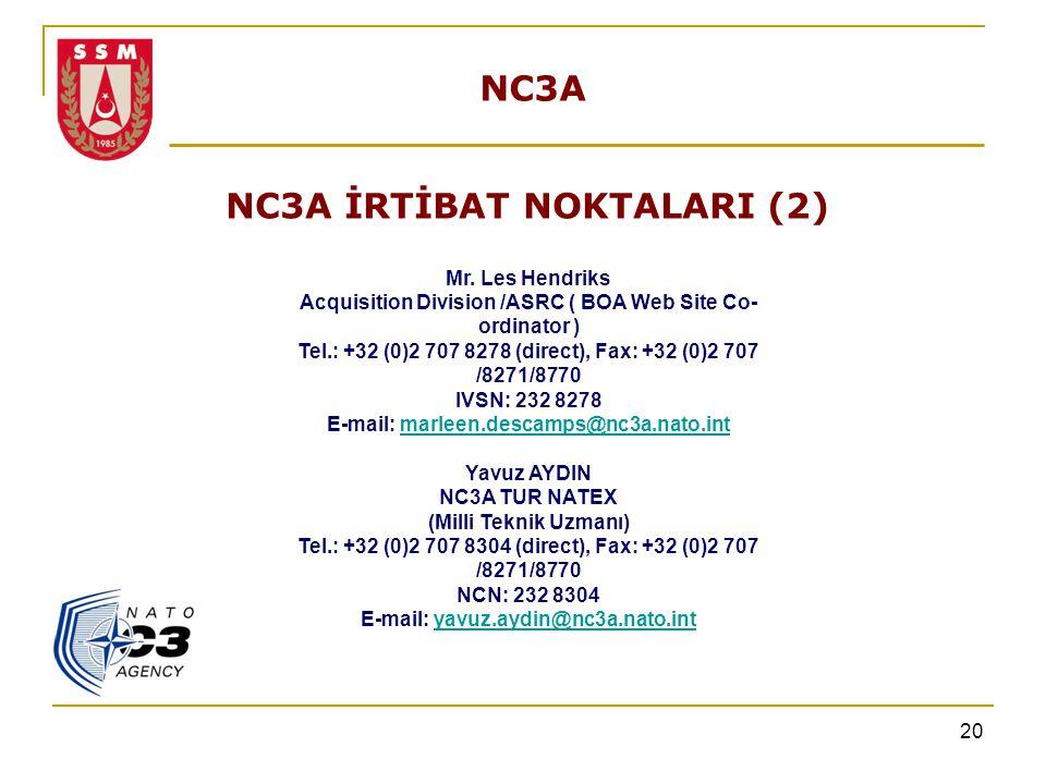 20 NC3A NC3A İRTİBAT NOKTALARI (2) Mr. Les Hendriks Acquisition Division /ASRC ( BOA Web Site Co- ordinator ) Tel.: +32 (0)2 707 8278 (direct), Fax: +