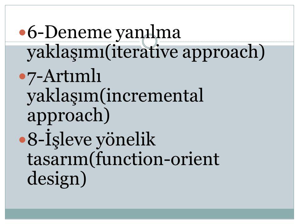 6-Deneme yanılma yaklaşımı(iterative approach) 7-Artımlı yaklaşım(incremental approach) 8-İşleve yönelik tasarım(function-orient design)