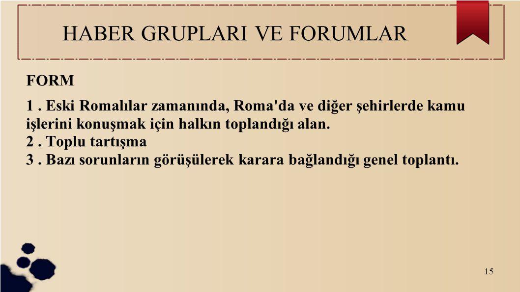 15 HABER GRUPLARI VE FORUMLAR FORM 1. Eski Romalılar zamanında, Roma'da ve diğer şehirlerde kamu işlerini konuşmak için halkın toplandığı alan. 2. Top