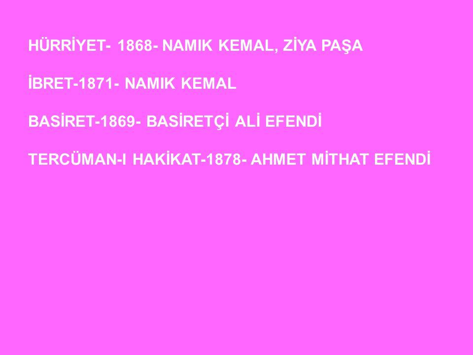 HÜRRİYET- 1868- NAMIK KEMAL, ZİYA PAŞA İBRET-1871- NAMIK KEMAL BASİRET-1869- BASİRETÇİ ALİ EFENDİ TERCÜMAN-I HAKİKAT-1878- AHMET MİTHAT EFENDİ