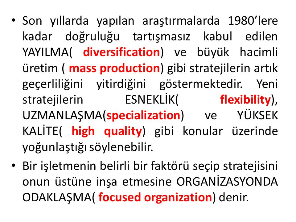 Son yıllarda yapılan araştırmalarda 1980'lere kadar doğruluğu tartışmasız kabul edilen YAYILMA( diversification) ve büyük hacimli üretim ( mass production) gibi stratejilerin artık geçerliliğini yitirdiğini göstermektedir.