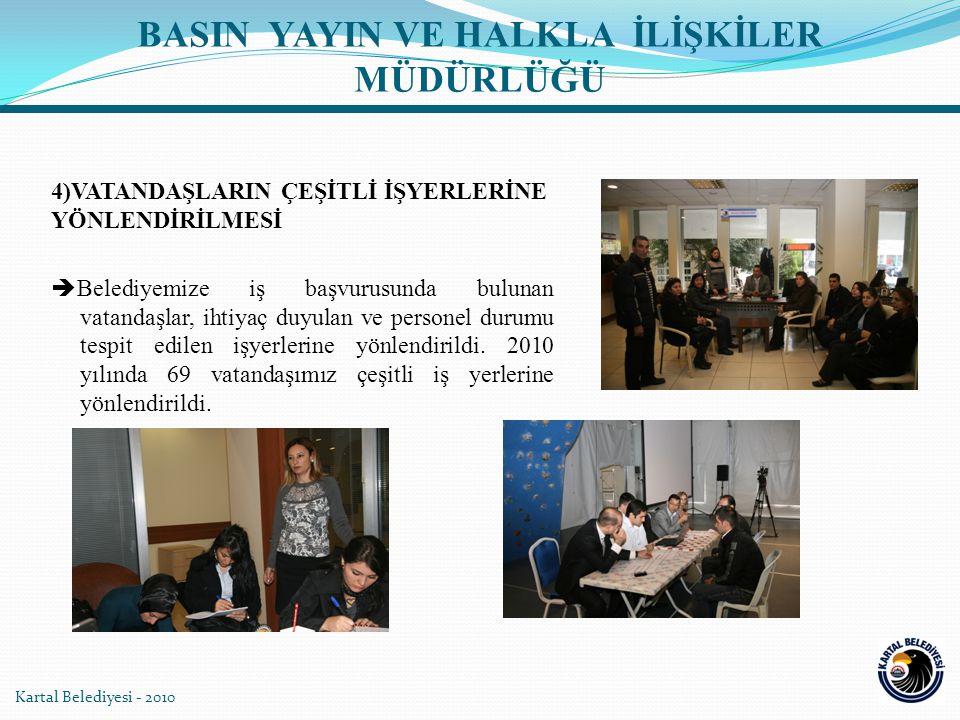 Kartal Belediyesi - 2010 4)VATANDAŞLARIN ÇEŞİTLİ İŞYERLERİNE YÖNLENDİRİLMESİ  Belediyemize iş başvurusunda bulunan vatandaşlar, ihtiyaç duyulan ve pe