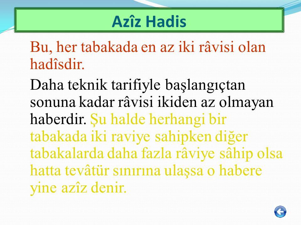 Azîz Hadis Bu, her tabakada en az iki râvisi olan hadîsdir. Daha teknik tarifiyle başlangıçtan sonuna kadar râvisi ikiden az olmayan haberdir. Şu hald