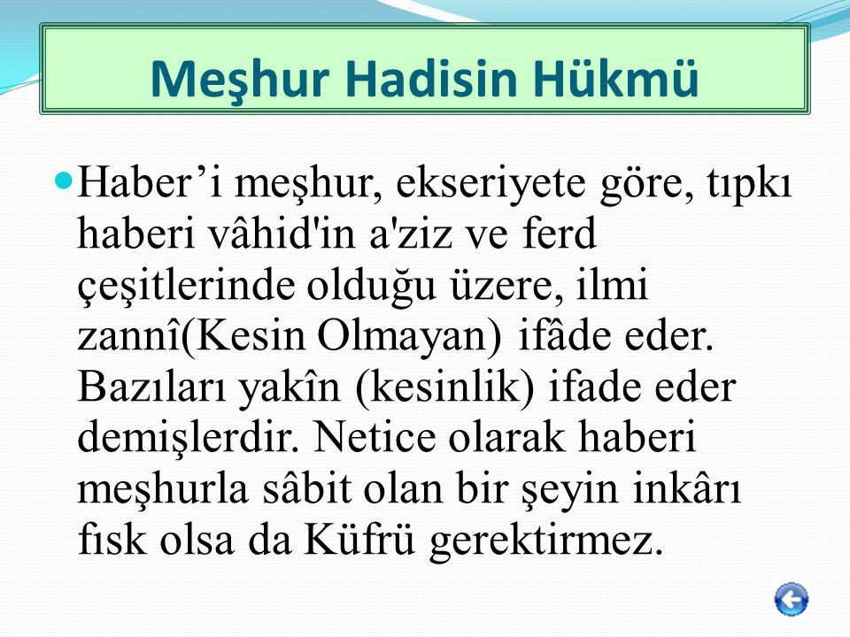 Meşhur Hadisin Hükmü Haber'i meşhur, ekseriyete göre, tıpkı haberi vâhid'in a'ziz ve ferd çeşitlerinde olduğu üzere, ilmi zannî(Kesin Olmayan) ifâde e