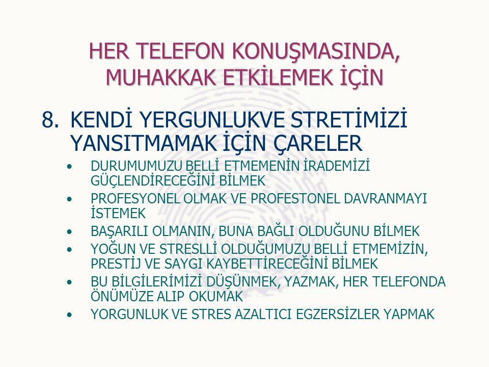 HER TELEFON KONUŞMASINDA, MUHAKKAK ETKİLEMEK İÇİN 8.KENDİ YERGUNLUKVE STRETİMİZİ YANSITMAMAK İÇİN ÇARELER DURUMUMUZU BELLİ ETMEMENİN İRADEMİZİ GÜÇLEND