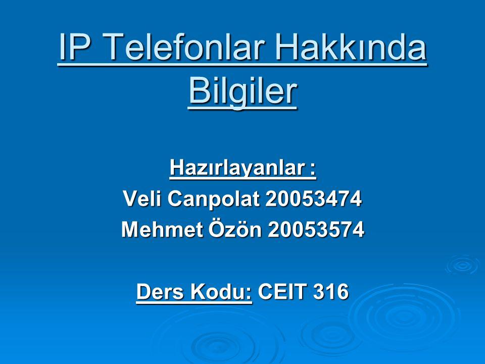 IP Telefonlar Hakkında Bilgiler Hazırlayanlar : Veli Canpolat 20053474 Mehmet Özön 20053574 Ders Kodu: CEIT 316