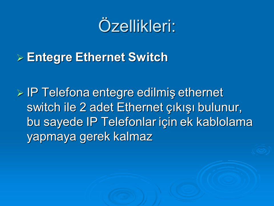 Özellikleri:  Entegre Ethernet Switch  IP Telefona entegre edilmiş ethernet switch ile 2 adet Ethernet çıkışı bulunur, bu sayede IP Telefonlar için